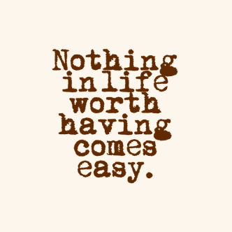 Quote Nothing in life worth having comes easy.png